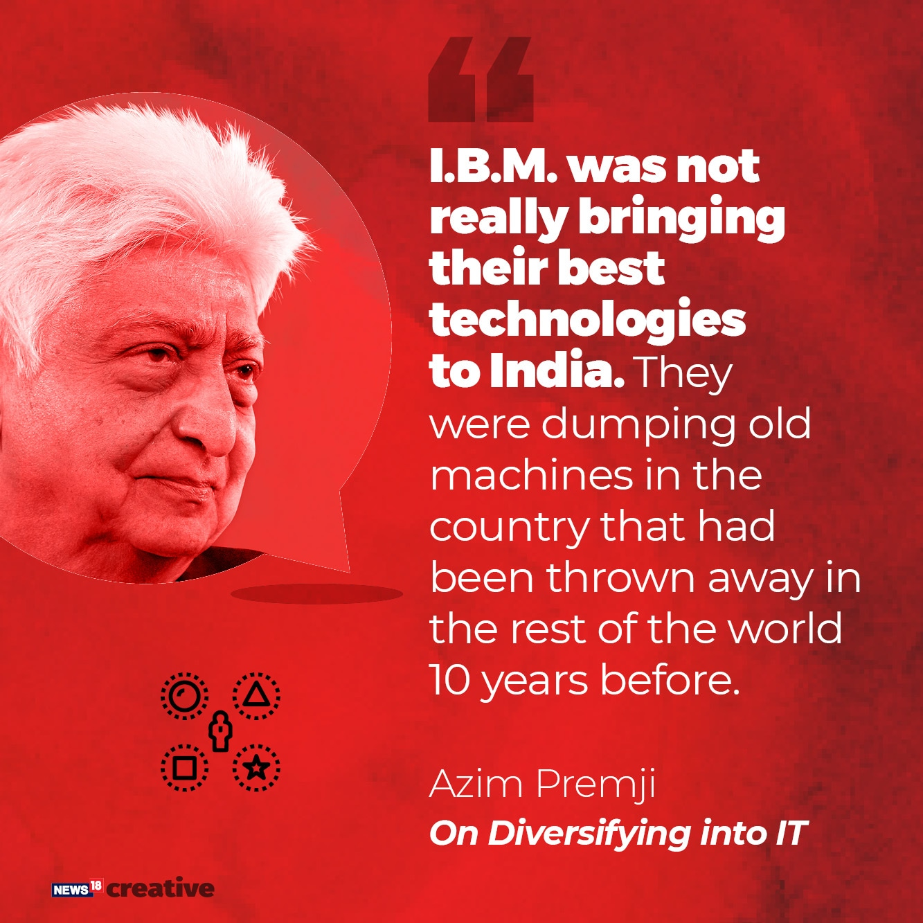 On Diversifying Into IT: IBM was not really bringing their best technologies to India. They were dumping old machines in the country that had been thrown away in the rest of the world 10 years before.